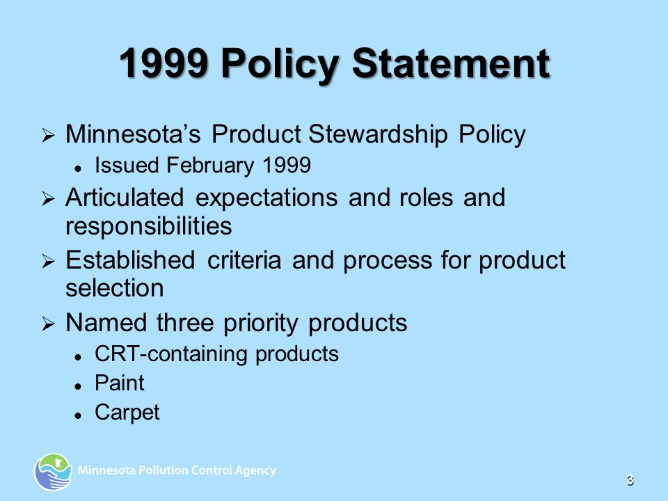 1999 Policy Statement Minnesotas Product Stewardship Policy Issued February 1999 Articulated expectations and roles and responsibilities Established criteria and process for product selection Named three priority products CRT-containing products Paint Carpet 3