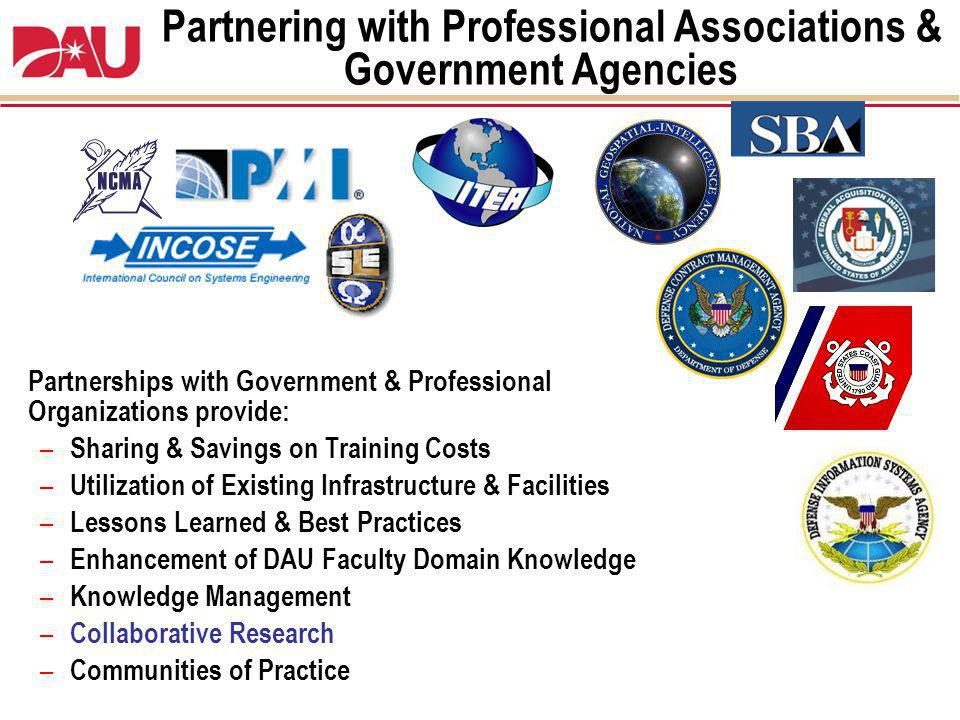 Partnering with Professional Associations & Government Agencies Partnerships with Government & Professional Organizations provide: – Sharing & Savings on Training Costs – Utilization of Existing Infrastructure & Facilities – Lessons Learned & Best Practices – Enhancement of DAU Faculty Domain Knowledge – Knowledge Management – Collaborative Research – Communities of Practice