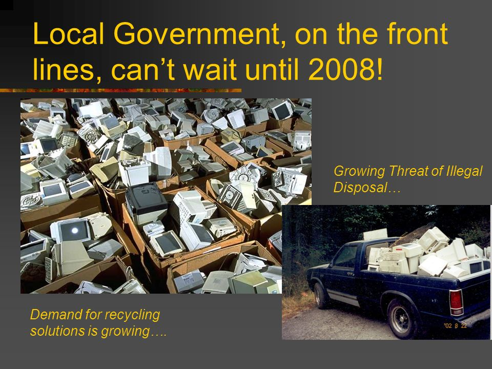 Local Government, on the front lines, cant wait until 2008! Demand for recycling solutions is growing…. Growing Threat of Illegal Disposal…