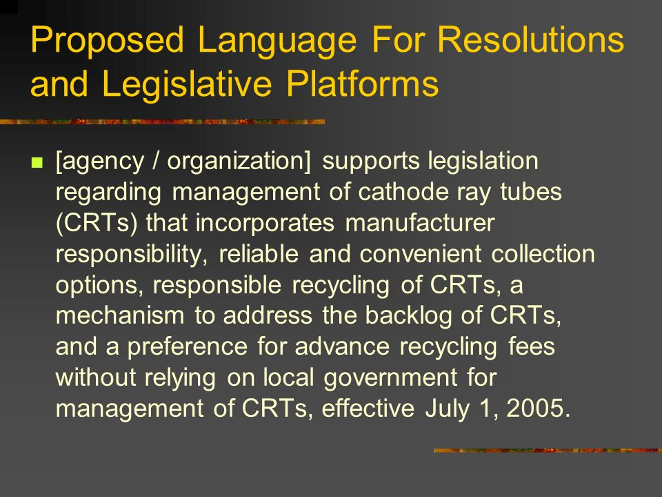 Proposed Language For Resolutions and Legislative Platforms [agency / organization] supports legislation regarding management of cathode ray tubes (CRTs) that incorporates manufacturer responsibility, reliable and convenient collection options, responsible recycling of CRTs, a mechanism to address the backlog of CRTs, and a preference for advance recycling fees without relying on local government for management of CRTs, effective July 1, 2005.
