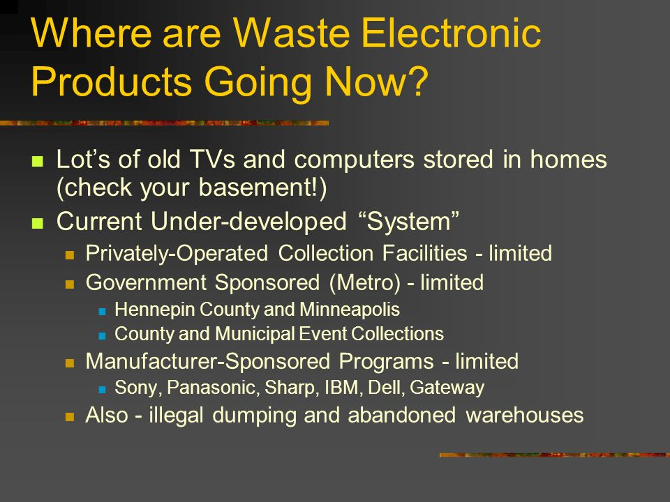 Where are Waste Electronic Products Going Now? Lots of old TVs and computers stored in homes (check your basement!) Current Under-developed System Pri