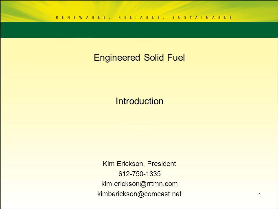 1 Introduction Kim Erickson, President 612-750-1335 kim.erickson@rrtmn.com kimberickson@comcast.net Engineered Solid Fuel