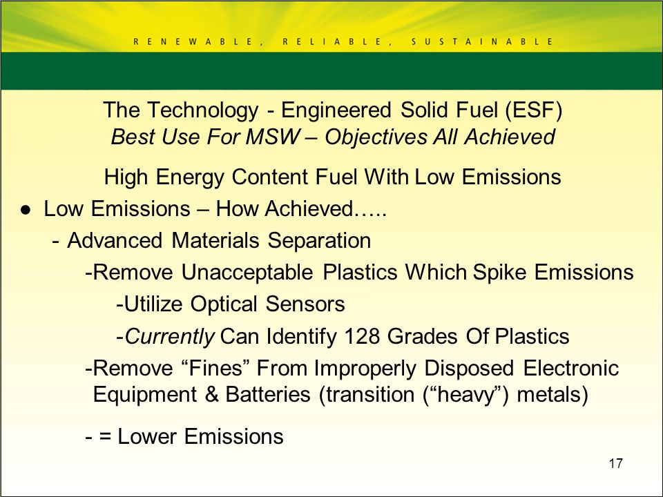 17 High Energy Content Fuel With Low Emissions Low Emissions – How Achieved….. -Advanced Materials Separation -Remove Unacceptable Plastics Which Spik