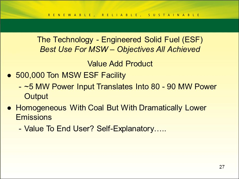 27 Value Add Product 500,000 Ton MSW ESF Facility -~5 MW Power Input Translates Into 80 - 90 MW Power Output Homogeneous With Coal But With Dramatical