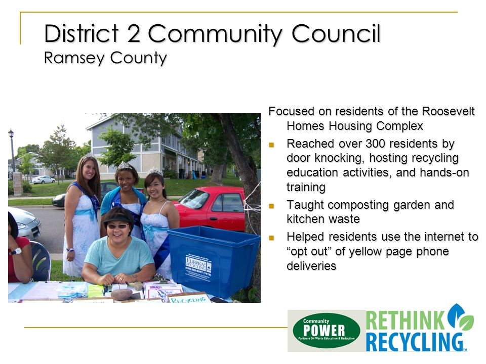 District 2 Community Council Ramsey County Focused on residents of the Roosevelt Homes Housing Complex Reached over 300 residents by door knocking, hosting recycling education activities, and hands-on training Reached over 300 residents by door knocking, hosting recycling education activities, and hands-on training Taught composting garden and kitchen waste Taught composting garden and kitchen waste Helped residents use the internet to opt out of yellow page phone deliveries Helped residents use the internet to opt out of yellow page phone deliveries