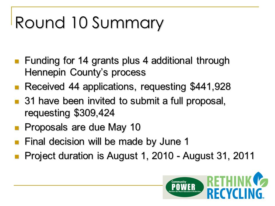 Round 10 Summary Funding for 14 grants plus 4 additional through Hennepin Countys process Funding for 14 grants plus 4 additional through Hennepin Countys process Received 44 applications, requesting $441,928 Received 44 applications, requesting $441, have been invited to submit a full proposal, requesting $309, have been invited to submit a full proposal, requesting $309,424 Proposals are due May 10 Proposals are due May 10 Final decision will be made by June 1 Final decision will be made by June 1 Project duration is August 1, August 31, 2011 Project duration is August 1, August 31, 2011