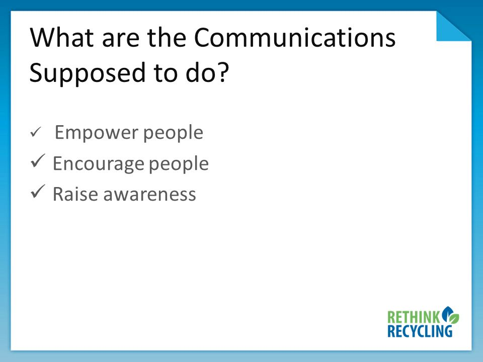 What are the Communications Supposed to do? Empower people Encourage people Raise awareness