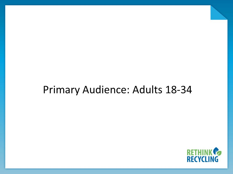 WHO ARE WE TALKING TO? Primary Audience: Adults 18-34