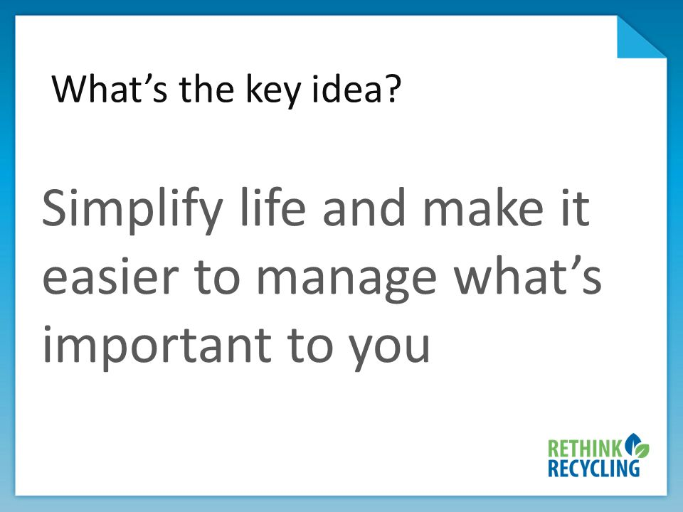 Whats the key idea? Simplify life and make it easier to manage whats important to you
