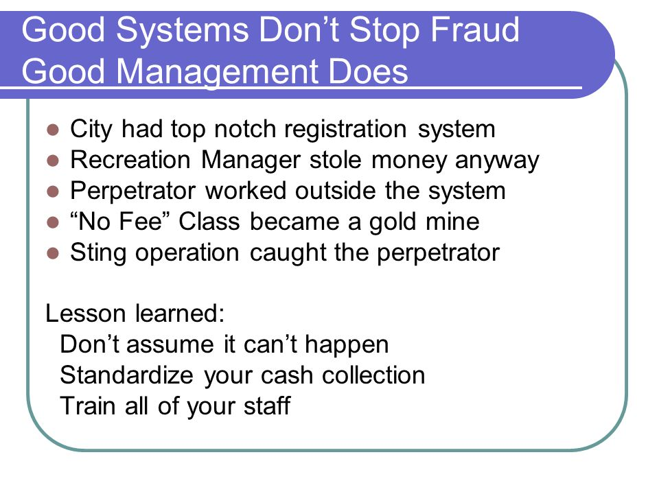 Good Systems Dont Stop Fraud Good Management Does City had top notch registration system Recreation Manager stole money anyway Perpetrator worked outside the system No Fee Class became a gold mine Sting operation caught the perpetrator Lesson learned: Dont assume it cant happen Standardize your cash collection Train all of your staff