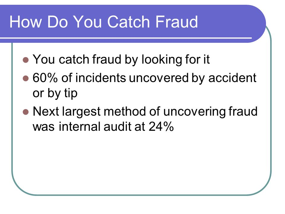 How Do You Catch Fraud You catch fraud by looking for it 60% of incidents uncovered by accident or by tip Next largest method of uncovering fraud was internal audit at 24%