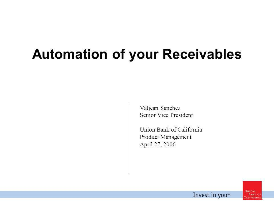Automation of your Receivables Valjean Sanchez Senior Vice President Union Bank of California Product Management April 27, 2006