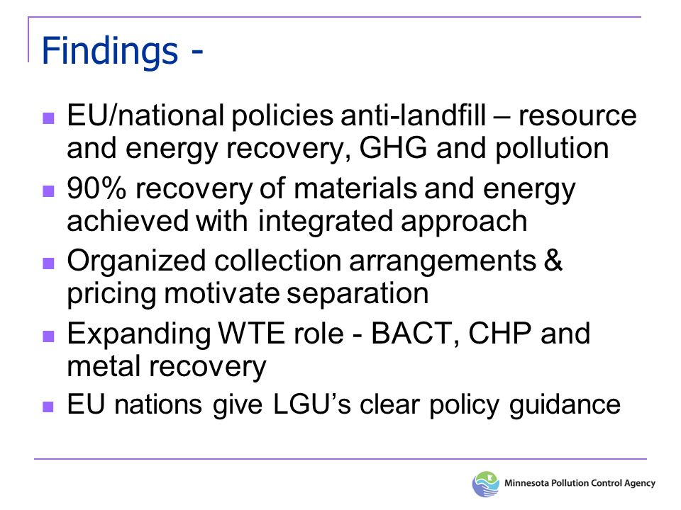 Findings - EU/national policies anti-landfill – resource and energy recovery, GHG and pollution 90% recovery of materials and energy achieved with integrated approach Organized collection arrangements & pricing motivate separation Expanding WTE role - BACT, CHP and metal recovery EU nations give LGUs clear policy guidance