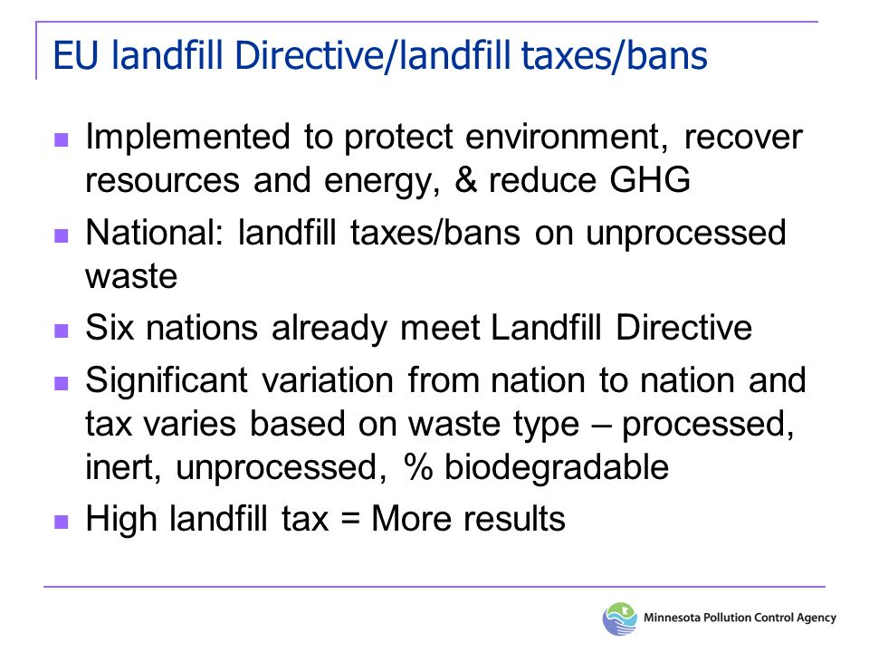 EU landfill Directive/landfill taxes/bans Implemented to protect environment, recover resources and energy, & reduce GHG National: landfill taxes/bans on unprocessed waste Six nations already meet Landfill Directive Significant variation from nation to nation and tax varies based on waste type – processed, inert, unprocessed, % biodegradable High landfill tax = More results