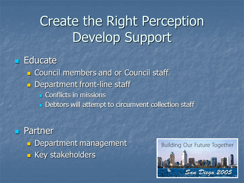 Create the Right Perception Develop Support Educate Educate Council members and or Council staff Council members and or Council staff Department front-line staff Department front-line staff Conflicts in missions Conflicts in missions Debtors will attempt to circumvent collection staff Debtors will attempt to circumvent collection staff Partner Partner Department management Department management Key stakeholders Key stakeholders