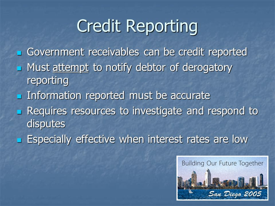Credit Reporting Government receivables can be credit reported Government receivables can be credit reported Must attempt to notify debtor of derogatory reporting Must attempt to notify debtor of derogatory reporting Information reported must be accurate Information reported must be accurate Requires resources to investigate and respond to disputes Requires resources to investigate and respond to disputes Especially effective when interest rates are low Especially effective when interest rates are low