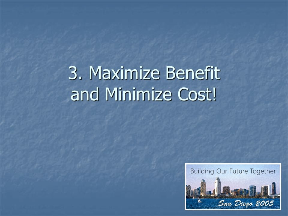 3. Maximize Benefit and Minimize Cost!