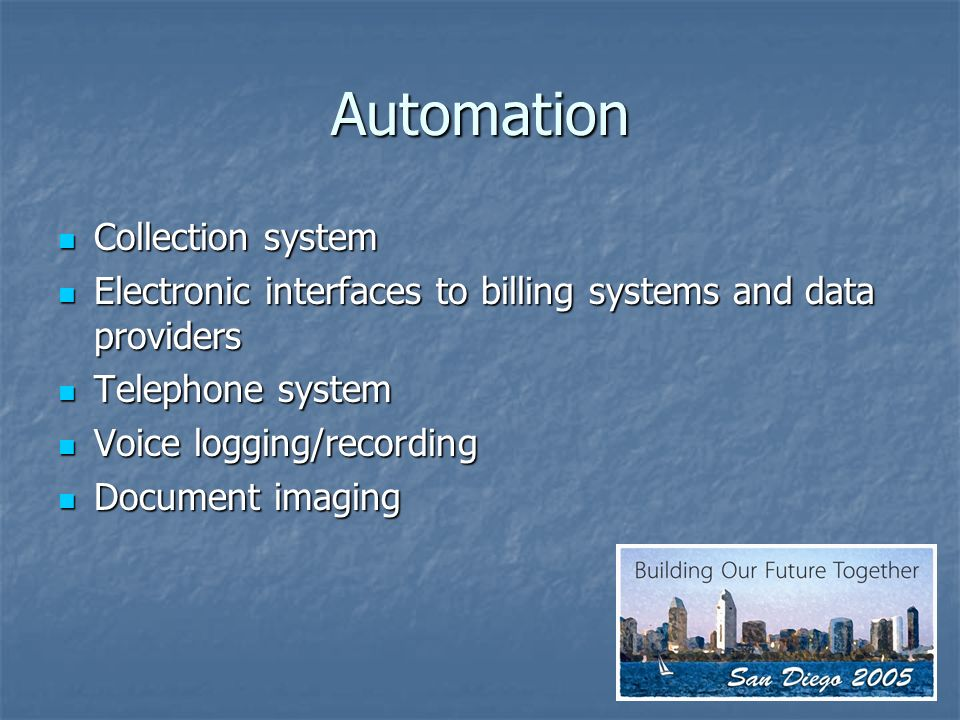 Automation Collection system Collection system Electronic interfaces to billing systems and data providers Electronic interfaces to billing systems and data providers Telephone system Telephone system Voice logging/recording Voice logging/recording Document imaging Document imaging
