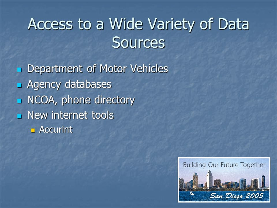 Access to a Wide Variety of Data Sources Department of Motor Vehicles Department of Motor Vehicles Agency databases Agency databases NCOA, phone directory NCOA, phone directory New internet tools New internet tools Accurint Accurint