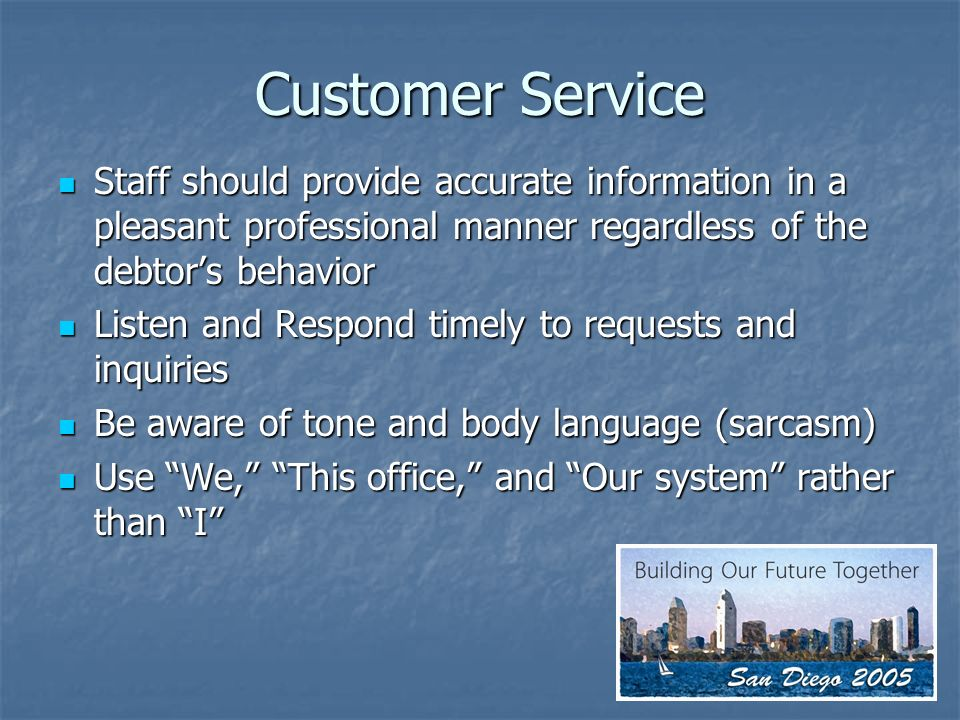 Customer Service Staff should provide accurate information in a pleasant professional manner regardless of the debtors behavior Staff should provide accurate information in a pleasant professional manner regardless of the debtors behavior Listen and Respond timely to requests and inquiries Listen and Respond timely to requests and inquiries Be aware of tone and body language (sarcasm) Be aware of tone and body language (sarcasm) Use We, This office, and Our system rather than I Use We, This office, and Our system rather than I