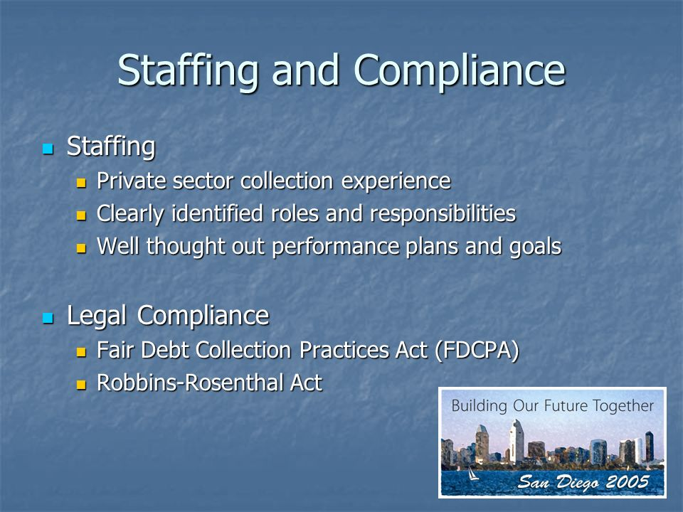 Staffing and Compliance Staffing Staffing Private sector collection experience Private sector collection experience Clearly identified roles and responsibilities Clearly identified roles and responsibilities Well thought out performance plans and goals Well thought out performance plans and goals Legal Compliance Legal Compliance Fair Debt Collection Practices Act (FDCPA) Fair Debt Collection Practices Act (FDCPA) Robbins-Rosenthal Act Robbins-Rosenthal Act