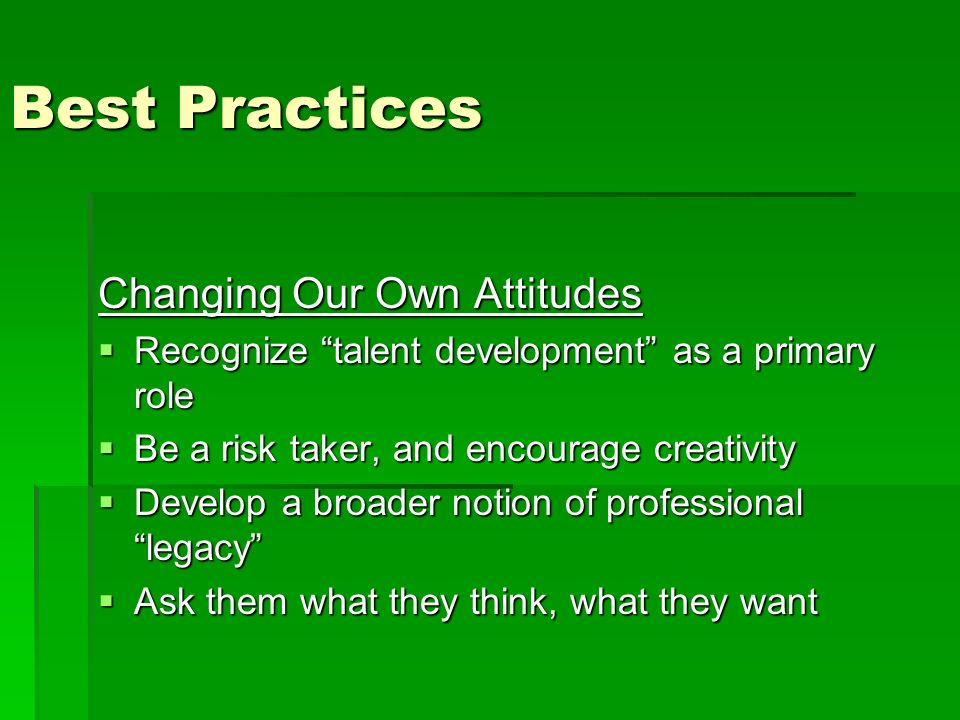 Best Practices Changing Our Own Attitudes Recognize talent development as a primary role Recognize talent development as a primary role Be a risk taker, and encourage creativity Be a risk taker, and encourage creativity Develop a broader notion of professional legacy Develop a broader notion of professional legacy Ask them what they think, what they want Ask them what they think, what they want