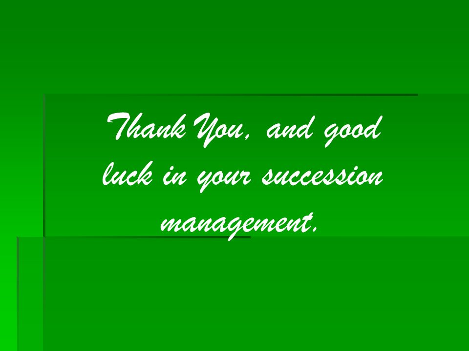 Thank You, and good luck in your succession management.