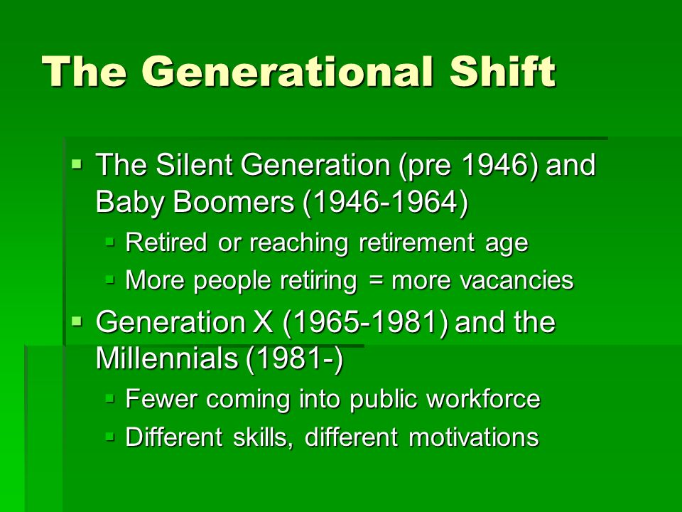 The Generational Shift The Silent Generation (pre 1946) and Baby Boomers ( ) The Silent Generation (pre 1946) and Baby Boomers ( ) Retired or reaching retirement age Retired or reaching retirement age More people retiring = more vacancies More people retiring = more vacancies Generation X ( ) and the Millennials (1981-) Generation X ( ) and the Millennials (1981-) Fewer coming into public workforce Fewer coming into public workforce Different skills, different motivations Different skills, different motivations