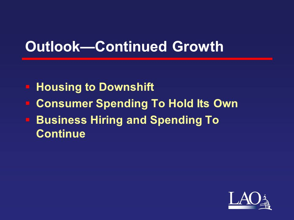 LAO OutlookContinued Growth Housing to Downshift Consumer Spending To Hold Its Own Business Hiring and Spending To Continue