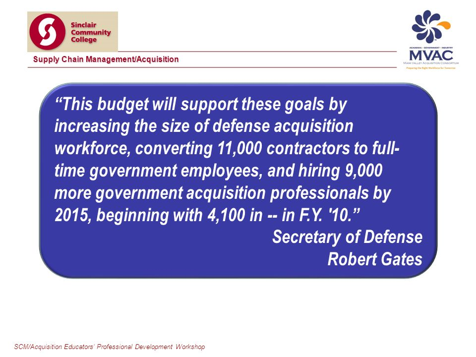 SCM/Acquisition Educators Professional Development Workshop Supply Chain Management/Acquisition This budget will support these goals by increasing the size of defense acquisition workforce, converting 11,000 contractors to full- time government employees, and hiring 9,000 more government acquisition professionals by 2015, beginning with 4,100 in -- in F.Y.