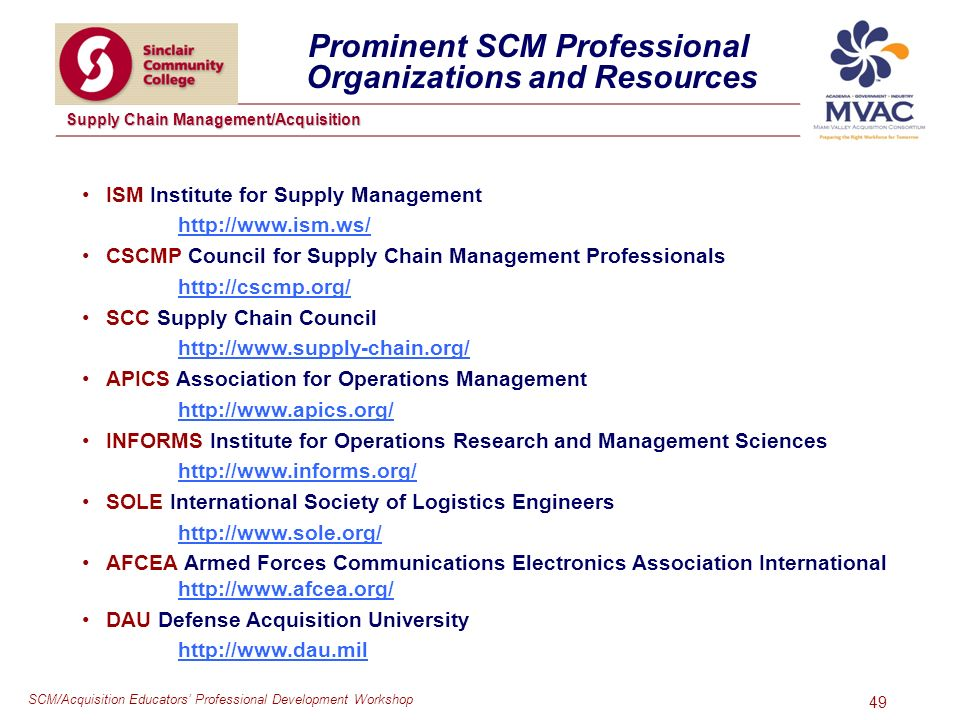 SCM/Acquisition Educators Professional Development Workshop Supply Chain Management/Acquisition 49 ISM Institute for Supply Management   CSCMP Council for Supply Chain Management Professionals   SCC Supply Chain Council   APICS Association for Operations Management   INFORMS Institute for Operations Research and Management Sciences   SOLE International Society of Logistics Engineers   AFCEA Armed Forces Communications Electronics Association International   DAU Defense Acquisition University   Prominent SCM Professional Organizations and Resources