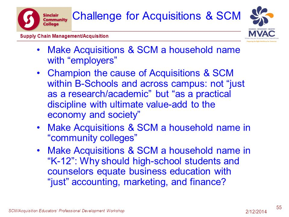 SCM/Acquisition Educators Professional Development Workshop Supply Chain Management/Acquisition Make Acquisitions & SCM a household name with employers Champion the cause of Acquisitions & SCM within B-Schools and across campus: not just as a research/academic but as a practical discipline with ultimate value-add to the economy and society Make Acquisitions & SCM a household name in community colleges Make Acquisitions & SCM a household name in K-12: Why should high-school students and counselors equate business education with just accounting, marketing, and finance.