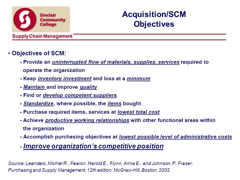 Supply Chain Management 13 Acquisition/SCM Objectives Objectives of SCM: - Provide an uninterrupted flow of materials, supplies, services required to operate the organization - Keep inventory investment and loss at a minimum - Maintain and improve quality - Find or develop competent suppliers - Standardize, where possible, the items bought - Purchase required items, services at lowest total cost - Achieve productive working relationships with other functional areas within the organization - Accomplish purchasing objectives at lowest possible level of administrative costs - Improve organizations competitive position Source: Leenders, Michiel R., Fearon, Harold E., Flynn, Anna E., and Johnson, P.