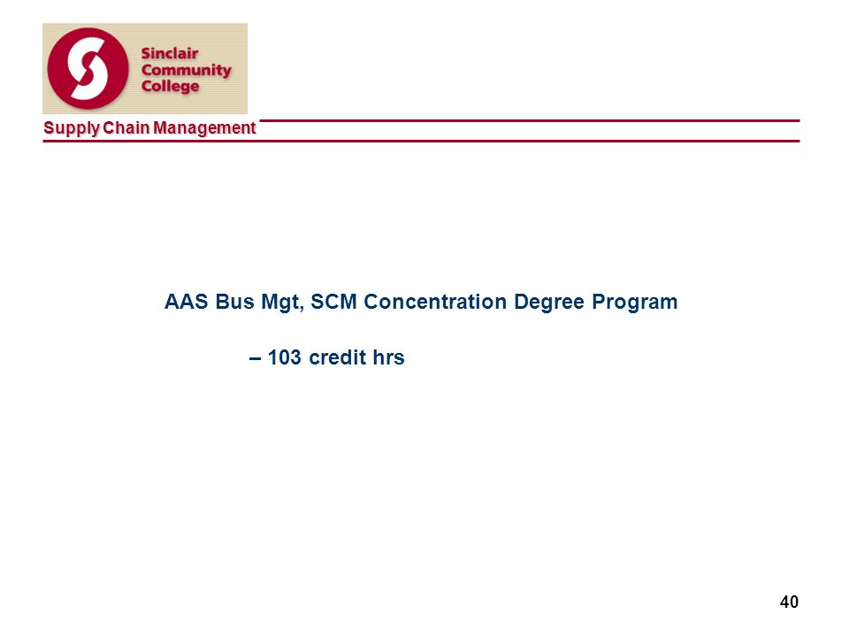 Supply Chain Management 40 AAS Bus Mgt, SCM Concentration Degree Program – 103 credit hrs