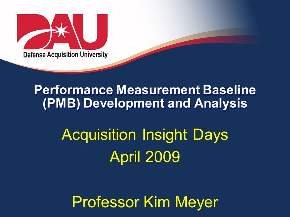 Performance Measurement Baseline (PMB) Development and Analysis Acquisition Insight Days April 2009 Professor Kim Meyer