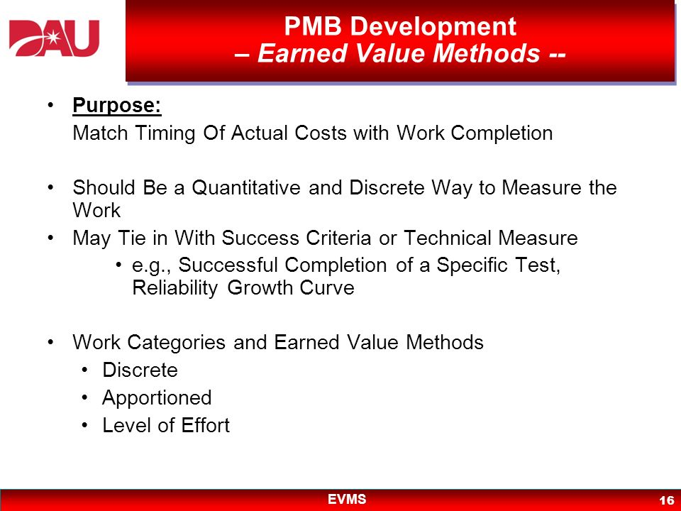 EVMS 16 PMB Development – Earned Value Methods -- Purpose: Match Timing Of Actual Costs with Work Completion Should Be a Quantitative and Discrete Way