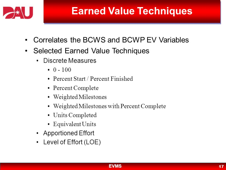 EVMS 17 Correlates the BCWS and BCWP EV Variables Selected Earned Value Techniques Discrete Measures 0 - 100 Percent Start / Percent Finished Percent