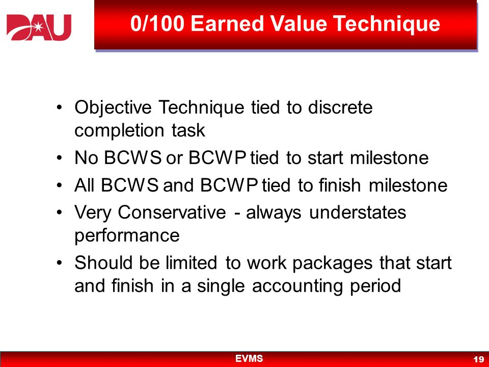 EVMS 19 Objective Technique tied to discrete completion task No BCWS or BCWP tied to start milestone All BCWS and BCWP tied to finish milestone Very C