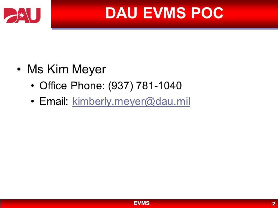 EVMS 2 DAU EVMS POC Ms Kim Meyer Office Phone: (937) 781-1040 Email: kimberly.meyer@dau.milkimberly.meyer@dau.mil