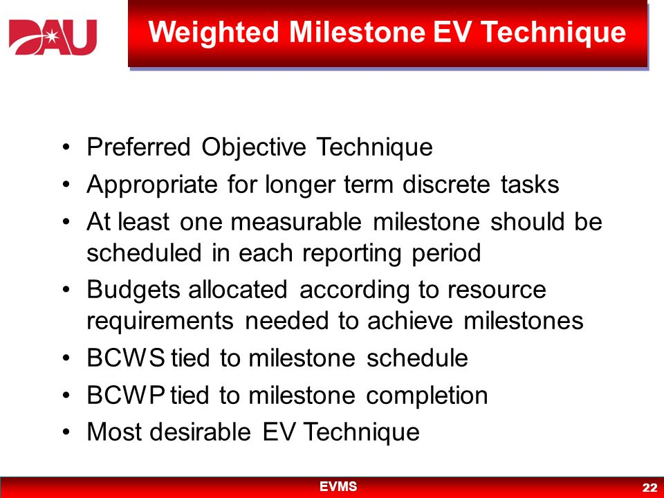 EVMS 22 Preferred Objective Technique Appropriate for longer term discrete tasks At least one measurable milestone should be scheduled in each reporti