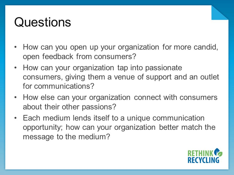 Questions How can you open up your organization for more candid, open feedback from consumers.