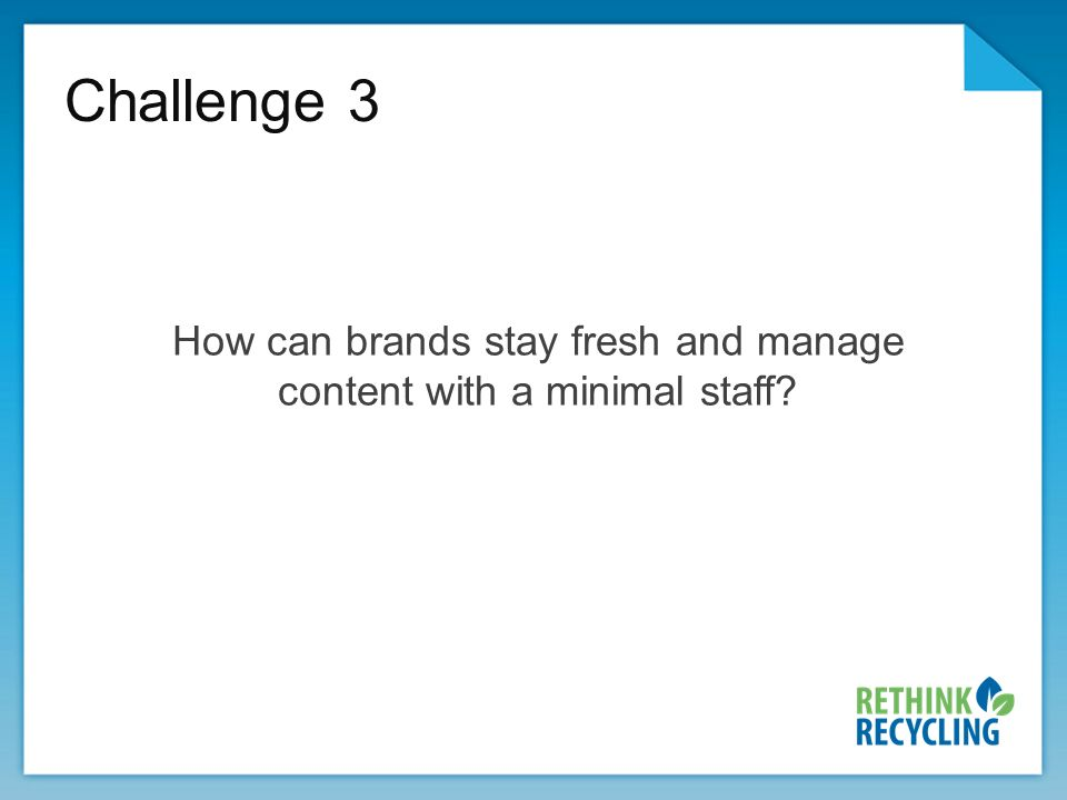 Challenge 3 How can brands stay fresh and manage content with a minimal staff