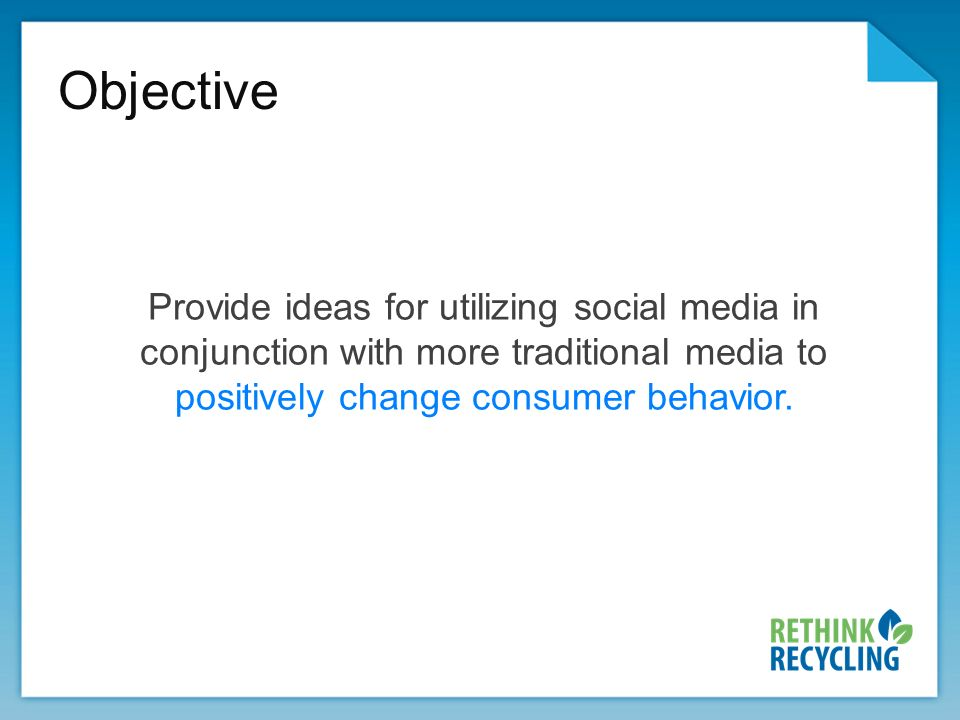 Objective Provide ideas for utilizing social media in conjunction with more traditional media to positively change consumer behavior.
