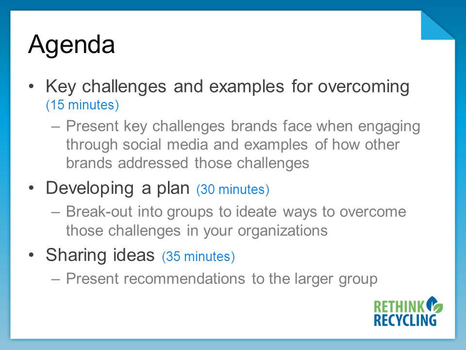 Agenda Key challenges and examples for overcoming (15 minutes) –Present key challenges brands face when engaging through social media and examples of how other brands addressed those challenges Developing a plan (30 minutes) –Break-out into groups to ideate ways to overcome those challenges in your organizations Sharing ideas (35 minutes) –Present recommendations to the larger group