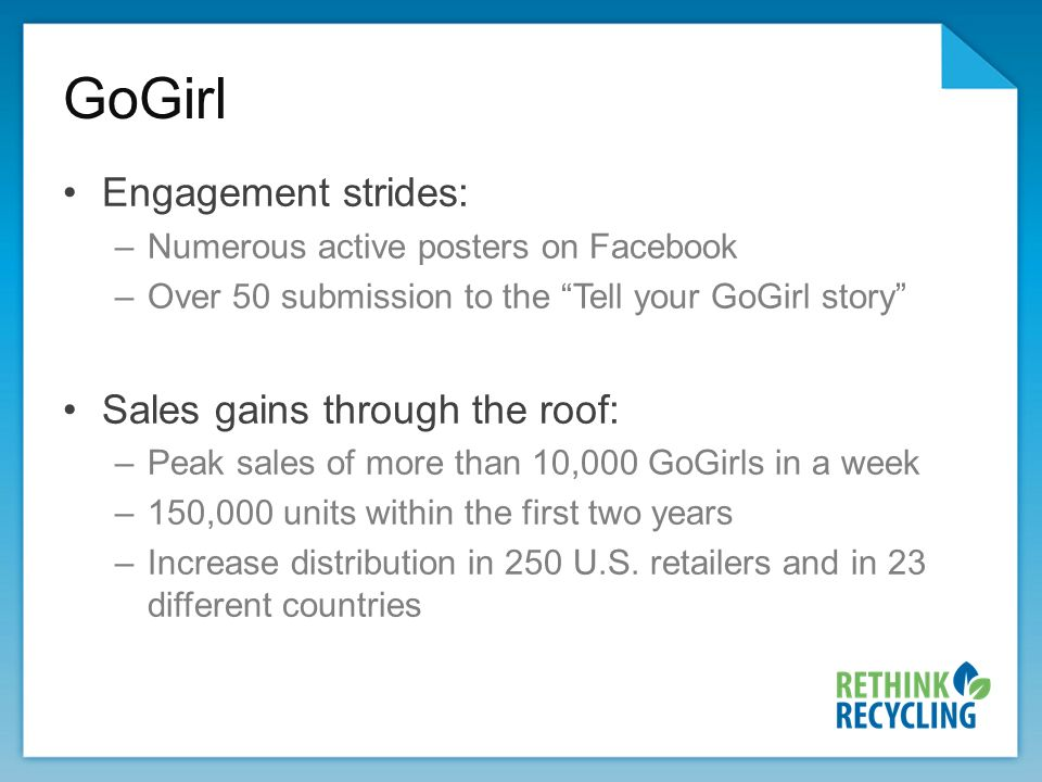 Engagement strides: –Numerous active posters on Facebook –Over 50 submission to the Tell your GoGirl story Sales gains through the roof: –Peak sales of more than 10,000 GoGirls in a week –150,000 units within the first two years –Increase distribution in 250 U.S.