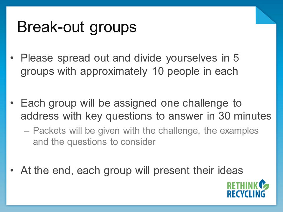 Break-out groups Please spread out and divide yourselves in 5 groups with approximately 10 people in each Each group will be assigned one challenge to address with key questions to answer in 30 minutes –Packets will be given with the challenge, the examples and the questions to consider At the end, each group will present their ideas