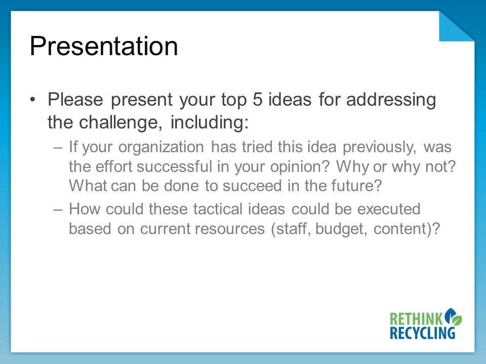 Presentation Please present your top 5 ideas for addressing the challenge, including: –If your organization has tried this idea previously, was the effort successful in your opinion.