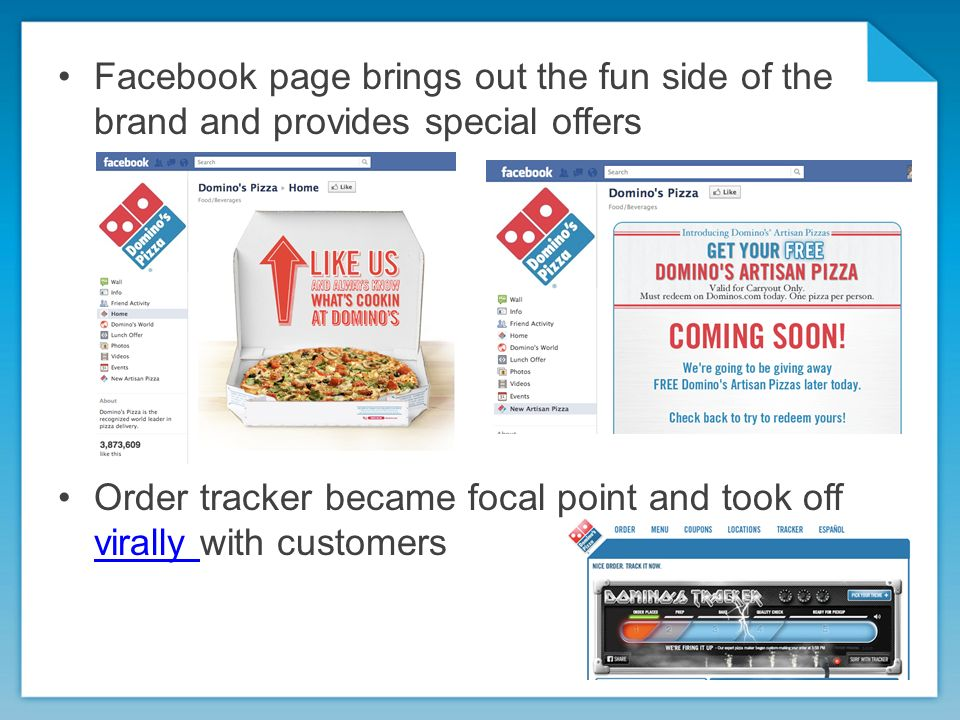 Facebook page brings out the fun side of the brand and provides special offers Order tracker became focal point and took off virally with customers virally