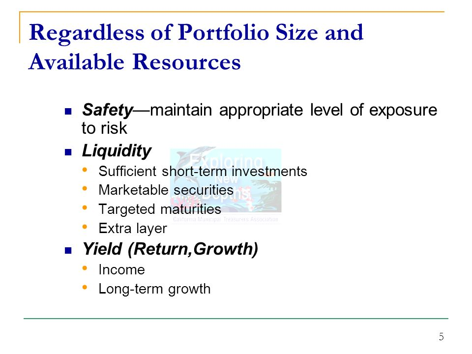5 Regardless of Portfolio Size and Available Resources Safetymaintain appropriate level of exposure to risk Liquidity Sufficient short-term investments Marketable securities Targeted maturities Extra layer Yield (Return,Growth) Income Long-term growth