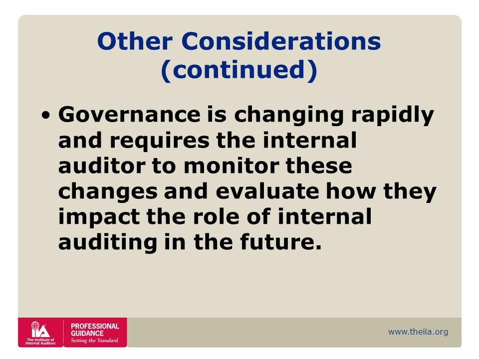 www.theiia.org Other Considerations (continued) Governance is changing rapidly and requires the internal auditor to monitor these changes and evaluate